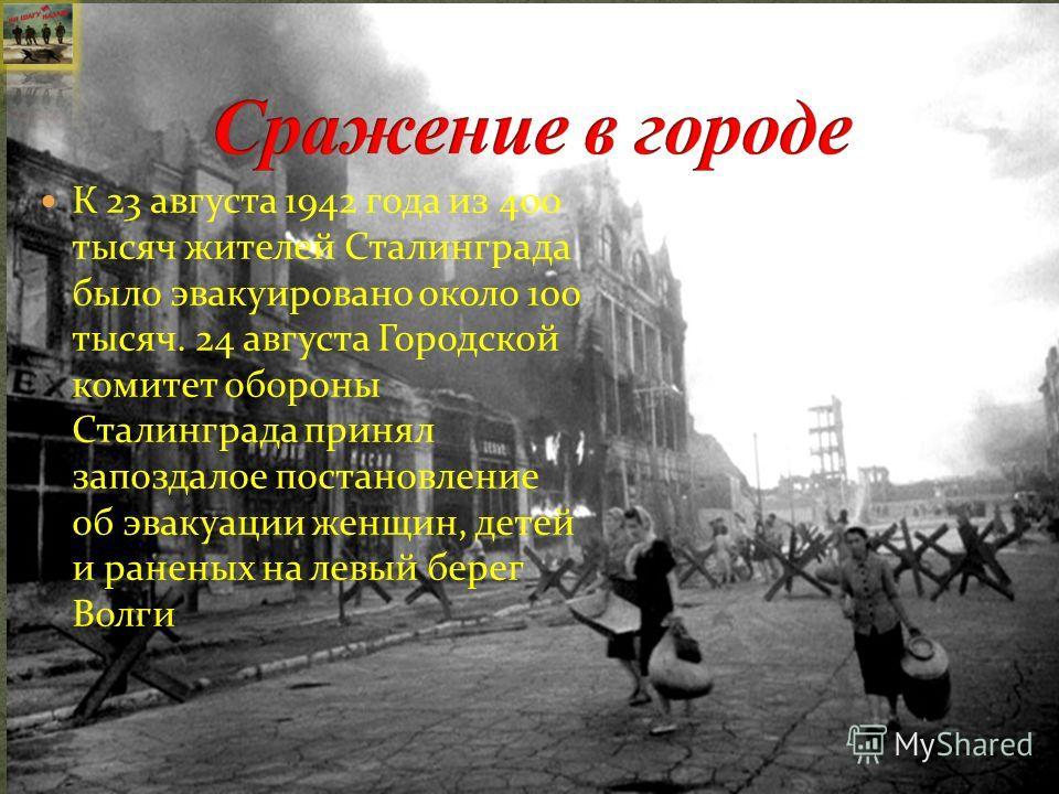 К 23 августа 1942 года из 400 тысяч жителей Сталинграда было эвакуировано около 100 тысяч. 24 августа Городской комитет обороны Сталинграда принял запоздалое постановление об эвакуации женщин, детей и раненых на левый берег Волги