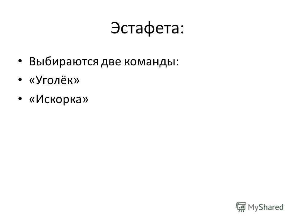 Эстафета: Выбираются две команды: «Уголёк» «Искорка»