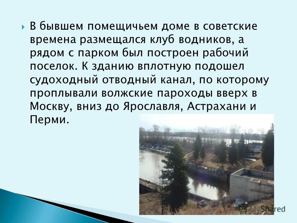 В бывшем помещичьем доме в советские времена размещался клуб водников, а рядом с парком был построен рабочий поселок. К зданию вплотную подошел судоходный отводный канал, по которому проплывали волжские пароходы вверх в Москву, вниз до Ярославля, Аст