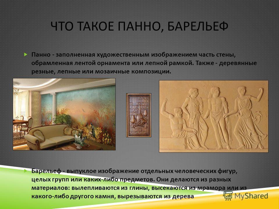 ЧТО ТАКОЕ ПАННО, БАРЕЛЬЕФ Панно - заполненная художественным изображением часть стены, обрамленная лентой орнамента или лепной рамкой. Также - деревянные резные, лепные или мозаичные композиции. Барельеф - выпуклое изображение отдельных человеческих