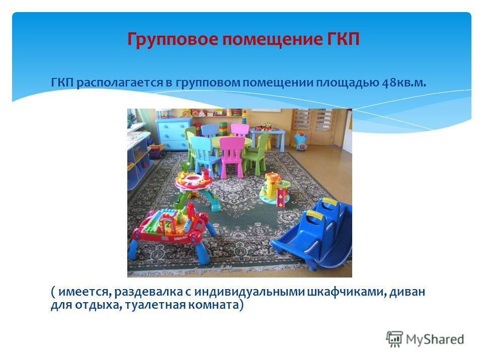 ГКП располагается в групповом помещении площадью 48кв.м. ( имеется, раздевалка с индивидуальными шкафчиками, диван для отдыха, туалетная комната) Групповое помещение ГКП