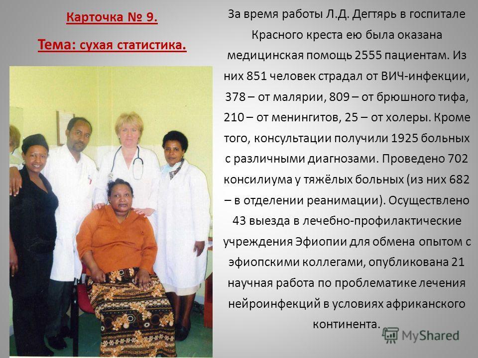 Карточка 9. Тема: сухая статистика. За время работы Л.Д. Дегтярь в госпитале Красного креста ею была оказана медицинская помощь 2555 пациентам. Из них 851 человек страдал от ВИЧ-инфекции, 378 – от малярии, 809 – от брюшного тифа, 210 – от менингитов,