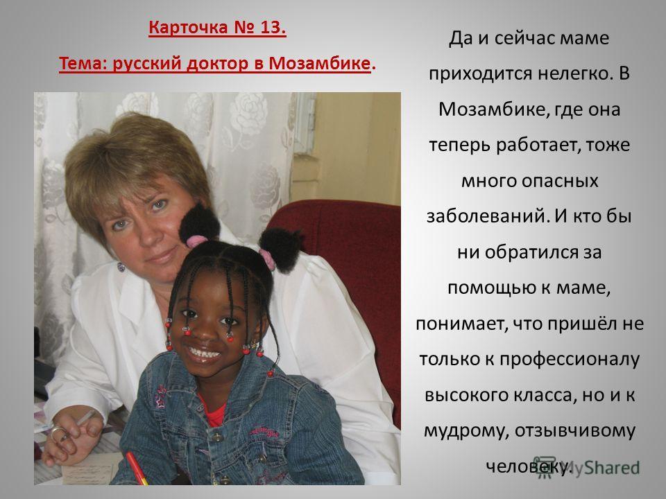 Карточка 13. Тема: русский доктор в Мозамбике. Да и сейчас маме приходится нелегко. В Мозамбике, где она теперь работает, тоже много опасных заболеваний. И кто бы ни обратился за помощью к маме, понимает, что пришёл не только к профессионалу высокого