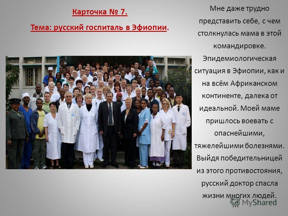 Карточка 7. Тема: русский госпиталь в Эфиопии. Мне даже трудно представить себе, с чем столкнулась мама в этой командировке. Эпидемиологическая ситуация в Эфиопии, как и на всём Африканском континенте, далека от идеальной. Моей маме пришлось воевать