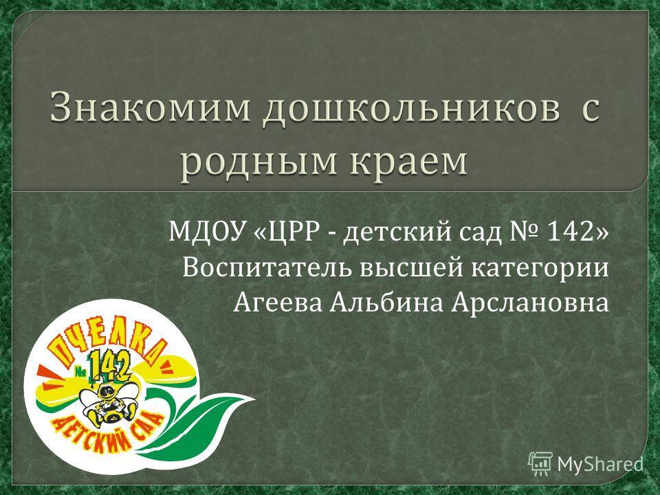 МДОУ « ЦРР - детский сад 142» Воспитатель высшей категории Агеева Альбина Арслановна
