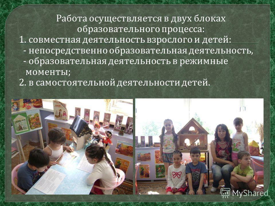 Работа осуществляется в двух блоках образовательного процесса : 1. совместная деятельность взрослого и детей : - непосредственно образовательная деятельность, - образовательная деятельность в режимные моменты ; 2. в самостоятельной деятельности детей