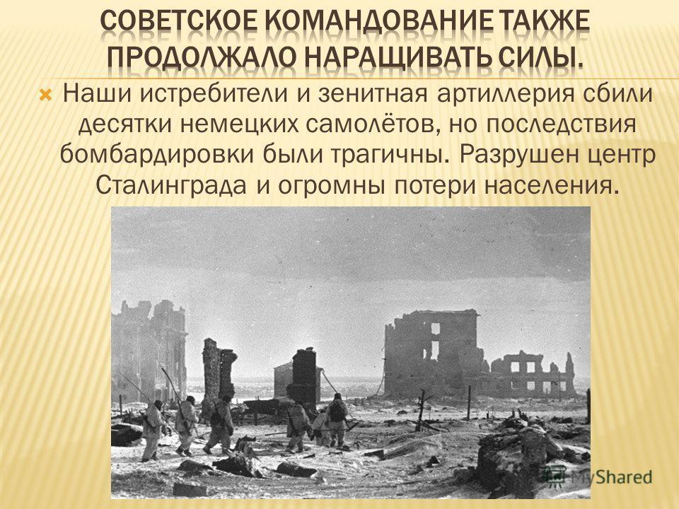 Наши истребители и зенитная артиллерия сбили десятки немецких самолётов, но последствия бомбардировки были трагичны. Разрушен центр Сталинграда и огромны потери населения.