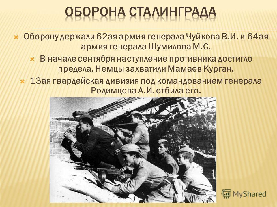 Оборону держали 62ая армия генерала Чуйкова В.И. и 64ая армия генерала Шумилова М.С. В начале сентября наступление противника достигло предела. Немцы захватили Мамаев Курган. 13ая гвардейская дивизия под командованием генерала Родимцева А.И. отбила е