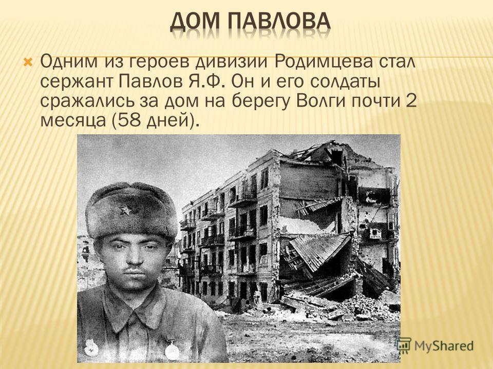 Одним из героев дивизии Родимцева стал сержант Павлов Я.Ф. Он и его солдаты сражались за дом на берегу Волги почти 2 месяца (58 дней).