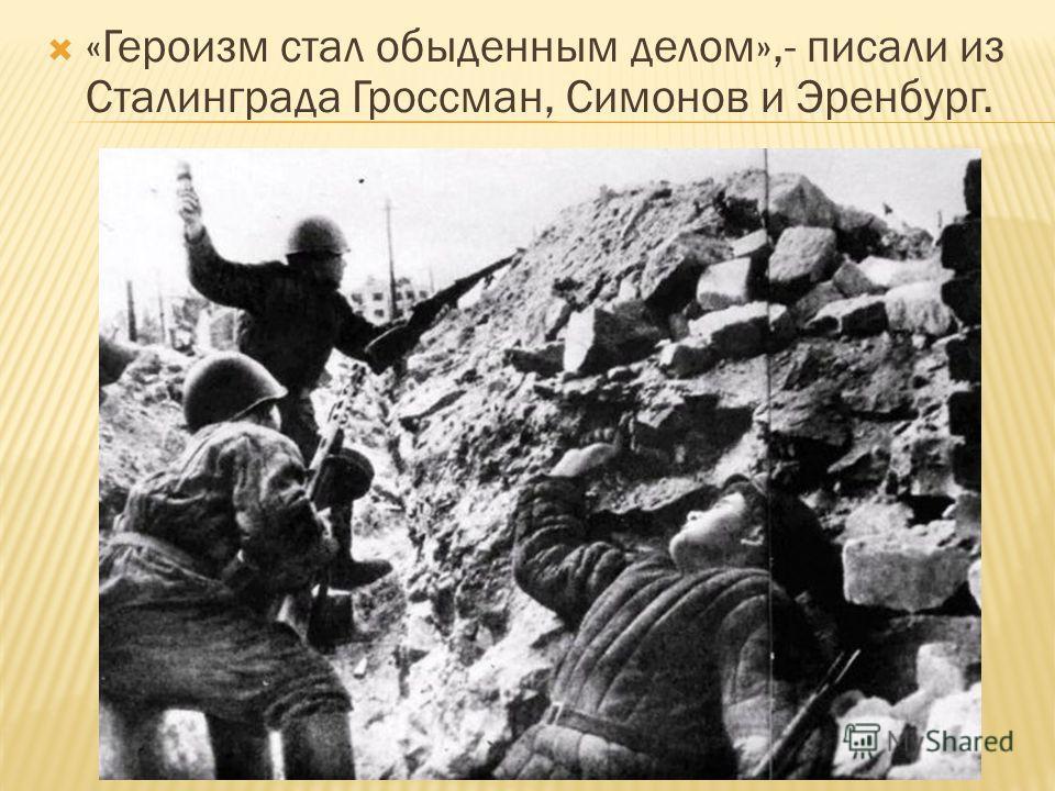 «Героизм стал обыденным делом»,- писали из Сталинграда Гроссман, Симонов и Эренбург.