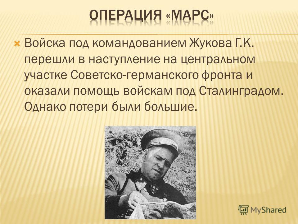 Войска под командованием Жукова Г.К. перешли в наступление на центральном участке Советско-германского фронта и оказали помощь войскам под Сталинградом. Однако потери были большие.