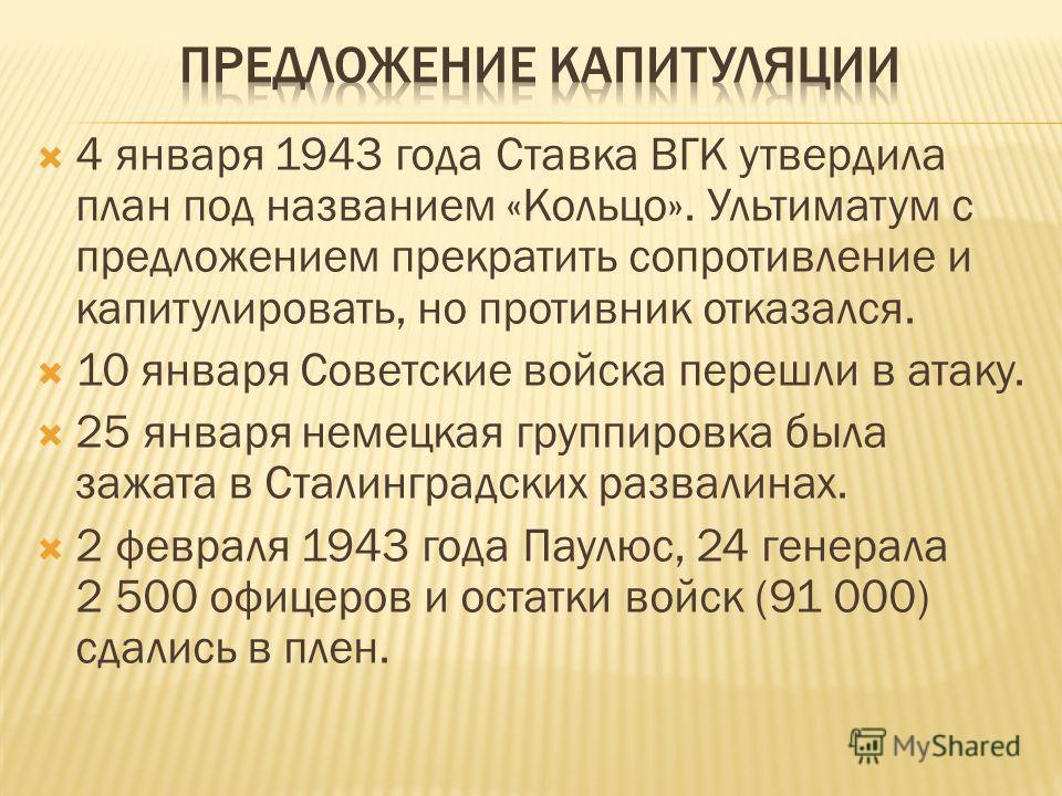 4 января 1943 года Ставка ВГК утвердила план под названием «Кольцо». Ультиматум с предложением прекратить сопротивление и капитулировать, но противник отказался. 10 января Советские войска перешли в атаку. 25 января немецкая группировка была зажата в