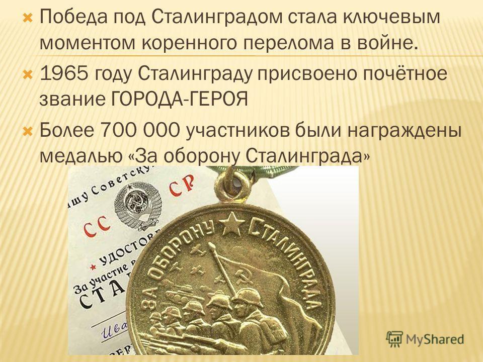 Победа под Сталинградом стала ключевым моментом коренного перелома в войне. 1965 году Сталинграду присвоено почётное звание ГОРОДА-ГЕРОЯ Более 700 000 участников были награждены медалью «За оборону Сталинграда»