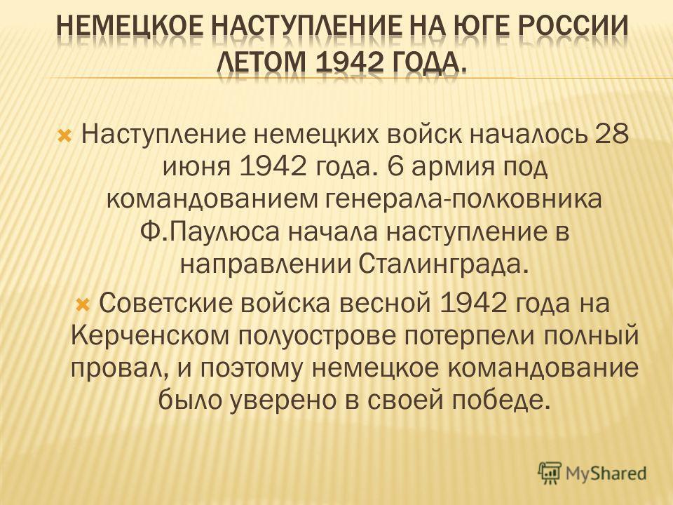 Наступление немецких войск началось 28 июня 1942 года. 6 армия под командованием генерала-полковника Ф.Паулюса начала наступление в направлении Сталинграда. Советские войска весной 1942 года на Керченском полуострове потерпели полный провал, и поэтом