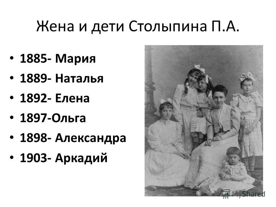 Жена и дети Столыпина П.А. 1885- Мария 1889- Наталья 1892- Елена 1897-Ольга 1898- Александра 1903- Аркадий