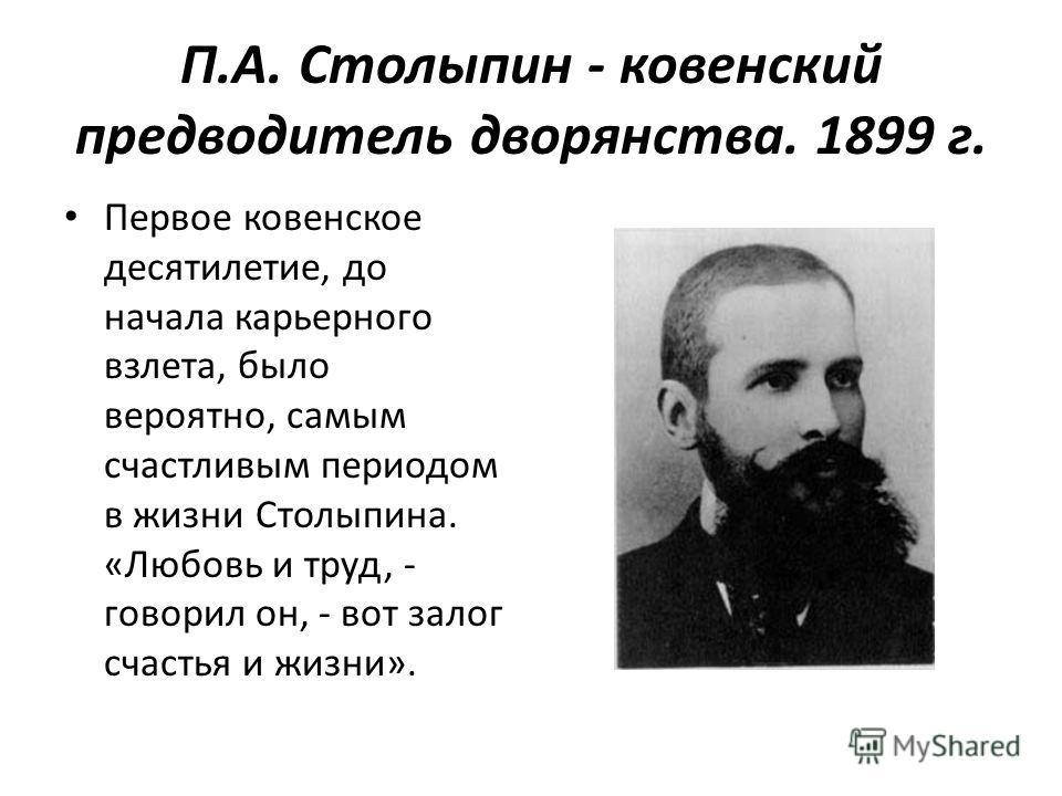 П.А. Столыпин - ковенский предводитель дворянства. 1899 г. Первое ковенское десятилетие, до начала карьерного взлета, было вероятно, самым счастливым периодом в жизни Столыпина. «Любовь и труд, - говорил он, - вот залог счастья и жизни».