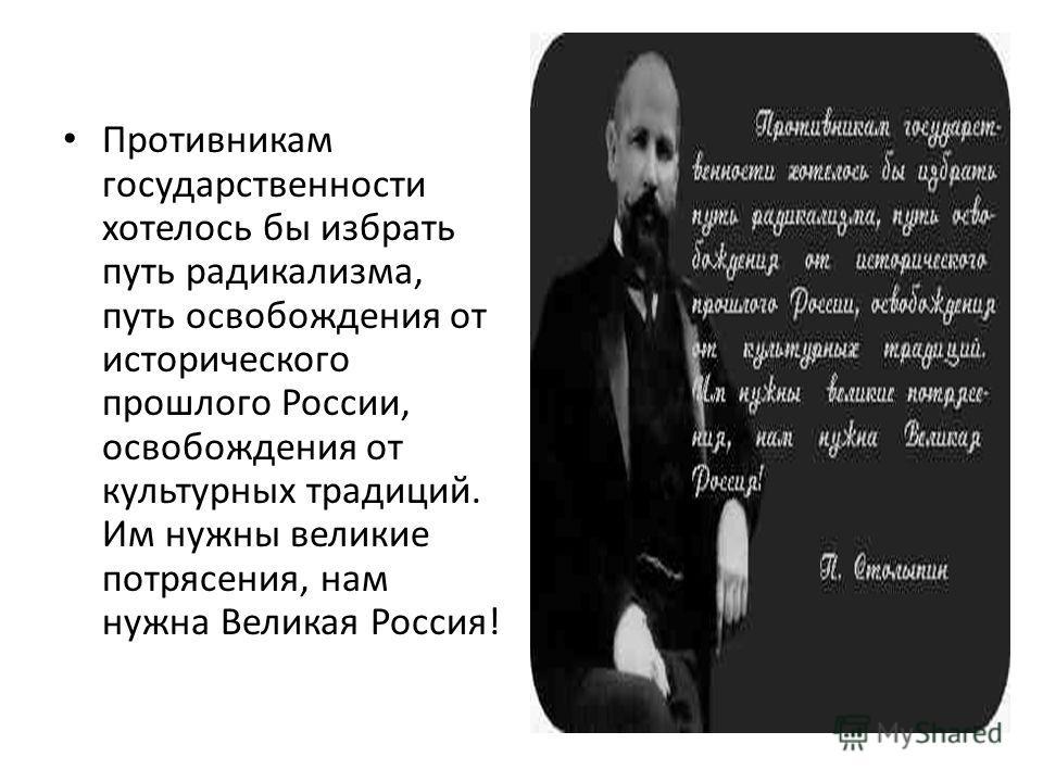 Противникам государственности хотелось бы избрать путь радикализма, путь освобождения от исторического прошлого России, освобождения от культурных традиций. Им нужны великие потрясения, нам нужна Великая Россия!