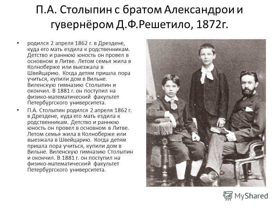 П.А. Столыпин с братом Александрои и гувернёром Д.Ф.Решетило, 1872г. родился 2 апреля 1862 г. в Дрездене, куда его мать ездила к родственникам. Детство и раннюю юность он провел в основном в Литве. Летом семья жила в Колноберже или выезжала в Швейцар