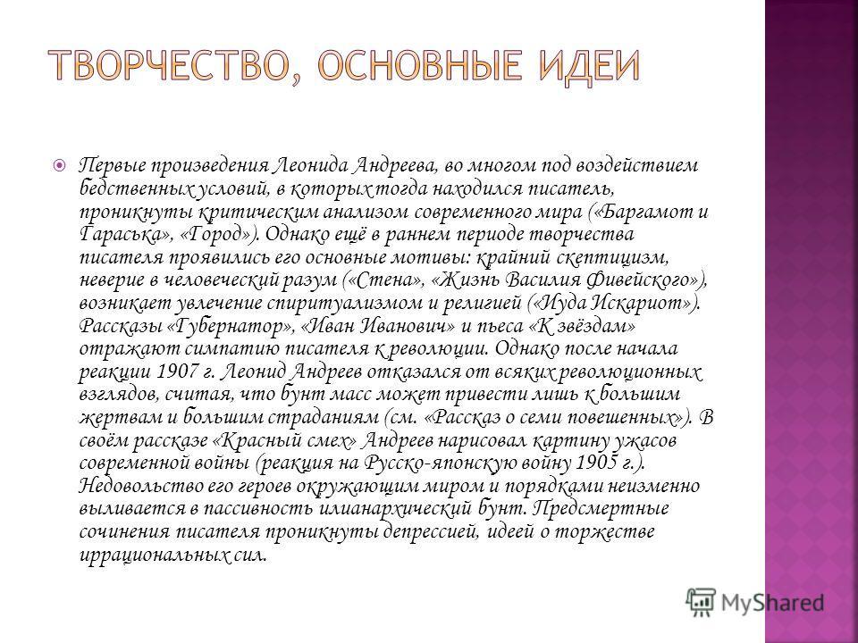 Первые произведения Леонида Андреева, во многом под воздействием бедственных условий, в которых тогда находился писатель, проникнуты критическим анализом современного мира («Баргамот и Гараська», «Город»). Однако ещё в раннем периоде творчества писат