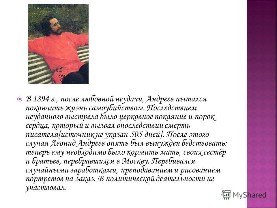 В 1894 г., после любовной неудачи, Андреев пытался покончить жизнь самоубийством. Последствием неудачного выстрела было церковное покаяние и порок сердца, который и вызвал впоследствии смерть писателя[источник не указан 505 дней]. После этого случая