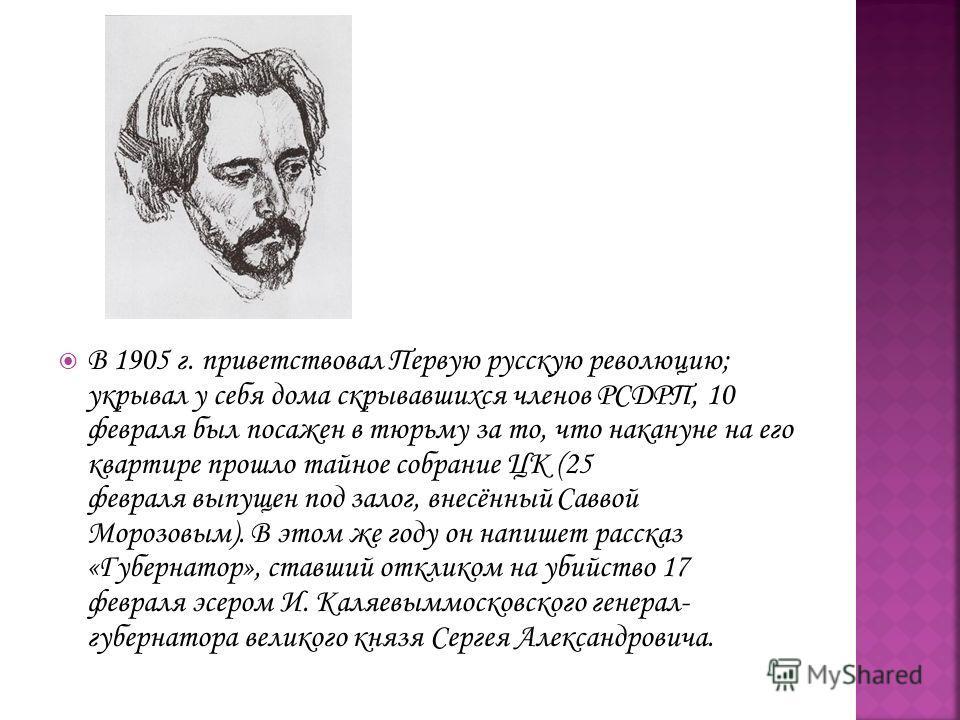 В 1905 г. приветствовал Первую русскую революцию; укрывал у себя дома скрывавшихся членов РСДРП, 10 февраля был посажен в тюрьму за то, что накануне на его квартире прошло тайное собрание ЦК (25 февраля выпущен под залог, внесённый Саввой Морозовым).