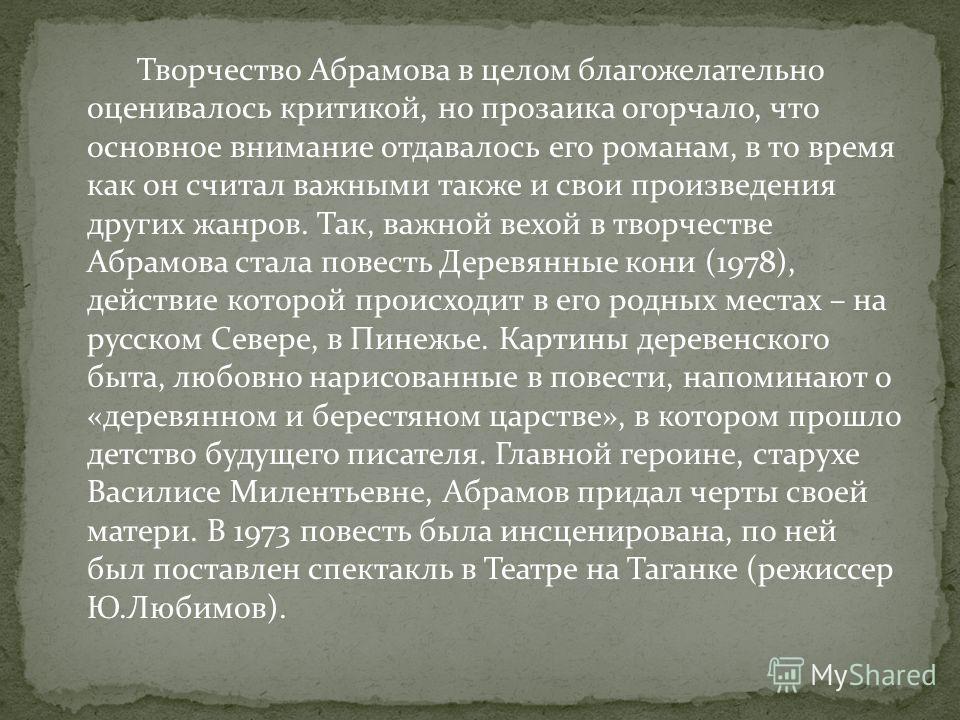 Творчество Абрамова в целом благожелательно оценивалось критикой, но прозаика огорчало, что основное внимание отдавалось его романам, в то время как он считал важными также и свои произведения других жанров. Так, важной вехой в творчестве Абрамова ст