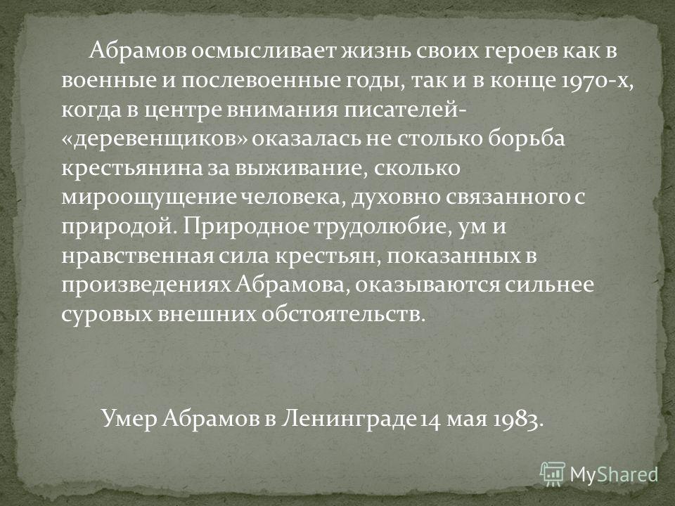 Абрамов осмысливает жизнь своих героев как в военные и послевоенные годы, так и в конце 1970-х, когда в центре внимания писателей- «деревенщиков» оказалась не столько борьба крестьянина за выживание, сколько мироощущение человека, духовно связанного