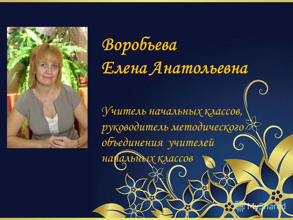Воробьева Елена Анатольевна Учитель начальных классов, руководитель методического объединения учителей начальных классов