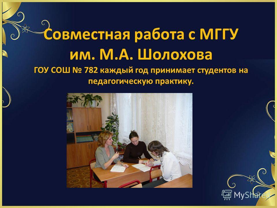 Совместная работа с МГГУ им. М.А. Шолохова ГОУ СОШ 782 каждый год принимает студентов на педагогическую практику.