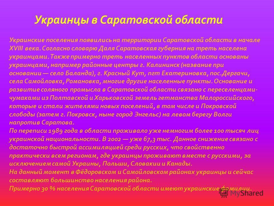 Украинцы в Саратовской области Украинские поселения появились на территории Саратовской области в начале XVIII века. Согласно словарю Даля Саратовская губерния на треть населена украинцами. Также примерно треть населенных пунктов области основаны укр