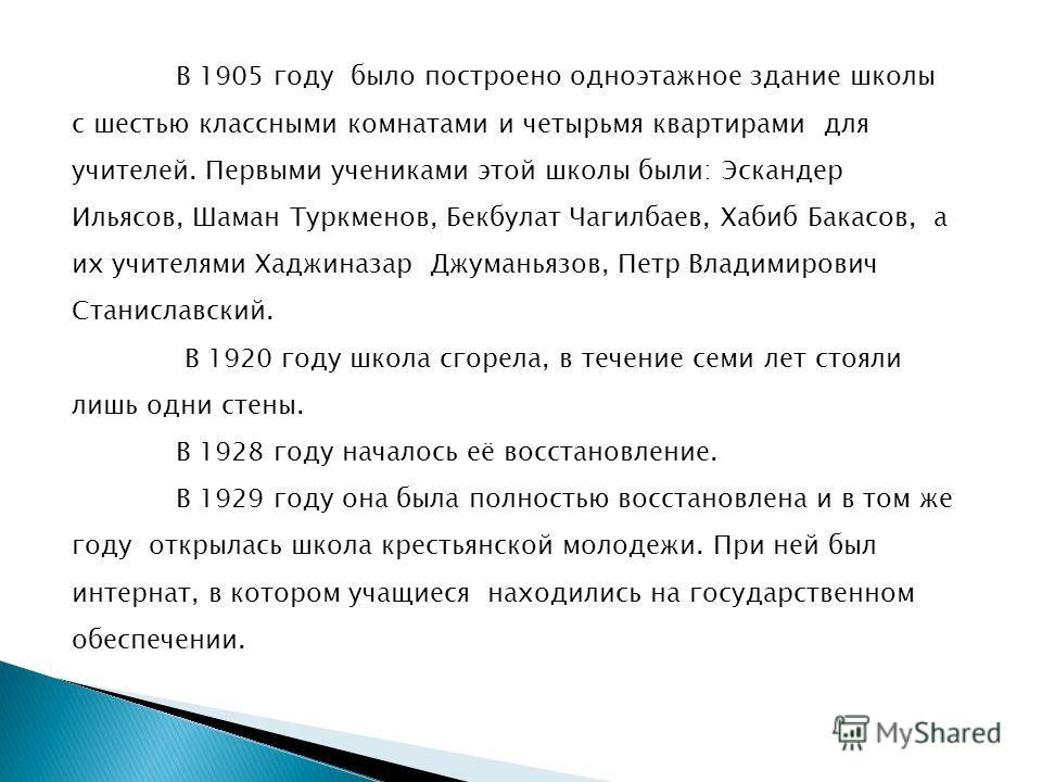 В 1905 году было построено одноэтажное здание школы с шестью классными комнатами и четырьмя квартирами для учителей. Первыми учениками этой школы были: Эскандер Ильясов, Шаман Туркменов, Бекбулат Чагилбаев, Хабиб Бакасов, а их учителями Хаджиназар Дж