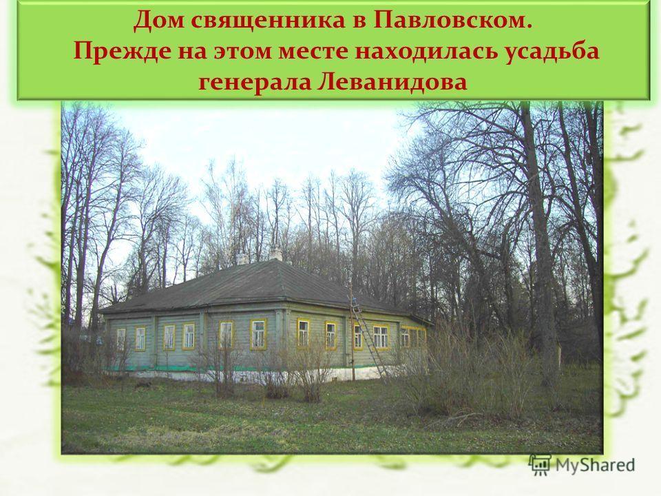 Дом священника в Павловском. Прежде на этом месте находилась усадьба генерала Леванидова