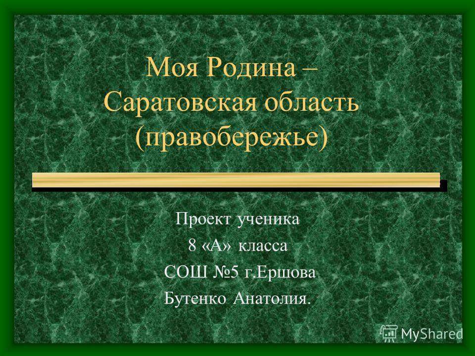 Моя Родина – Саратовская область (правобережье) Проект ученика 8 «А» класса СОШ 5 г.Ершова Бутенко Анатолия.