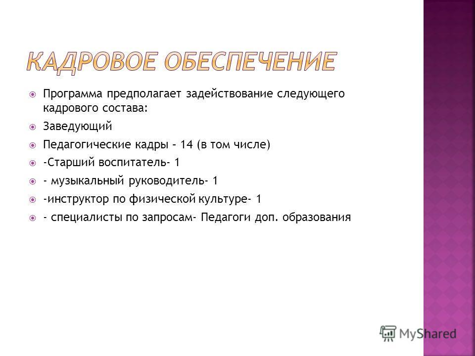Программа предполагает задействование следующего кадрового состава: Заведующий Педагогические кадры – 14 (в том числе) -Старший воспитатель- 1 - музыкальный руководитель- 1 -инструктор по физической культуре- 1 - специалисты по запросам- Педагоги доп