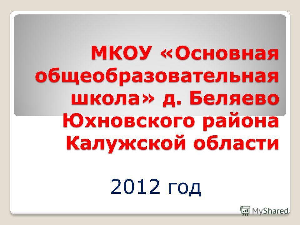МКОУ «Основная общеобразовательная школа» д. Беляево Юхновского района Калужской области 2012 год