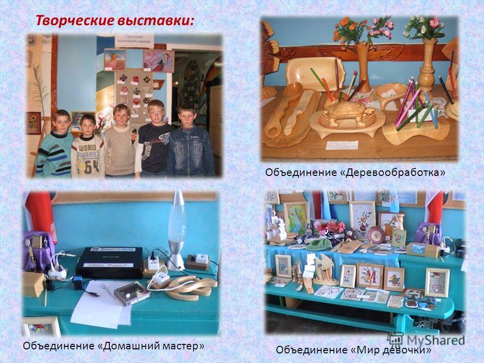 Творческие выставки: Объединение «Деревообработка» Объединение «Мир девочки» Объединение «Домашний мастер»