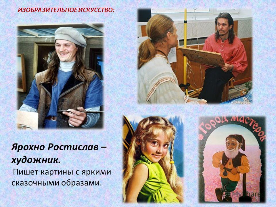Ярохно Ростислав – художник. Пишет картины с яркими сказочными образами. ИЗОБРАЗИТЕЛЬНОЕ ИСКУССТВО: