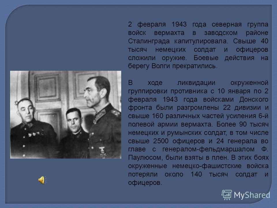2 февраля 1943 года северная группа войск вермахта в заводском районе Сталинграда капитулировала. Свыше 40 тысяч немецких солдат и офицеров сложили оружие. Боевые действия на берегу Волги прекратились. В ходе ликвидации окруженной группировки противн