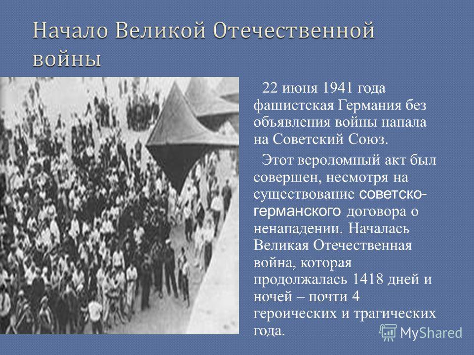 22 июня 1941 года фашистская Германия без объявления войны напала на Советский Союз. Этот вероломный акт был совершен, несмотря на существование советско- германского договора о ненападении. Началась Великая Отечественная война, которая продолжалась