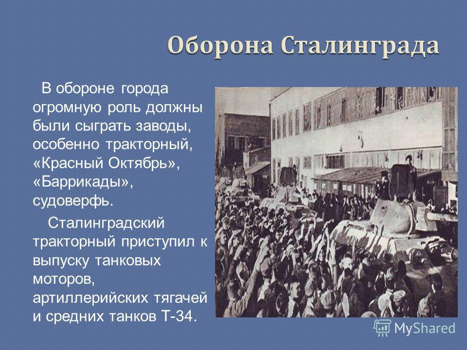 В обороне города огромную роль должны были сыграть заводы, особенно тракторный, «Красный Октябрь», «Баррикады», судоверфь. Сталинградский тракторный приступил к выпуску танковых моторов, артиллерийских тягачей и средних танков Т-34.