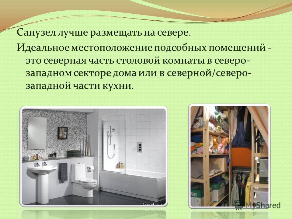 Санузел лучше размещать на севере. Идеальное местоположение подсобных помещений - это северная часть столовой комнаты в северо- западном секторе дома или в северной/северо- западной части кухни.