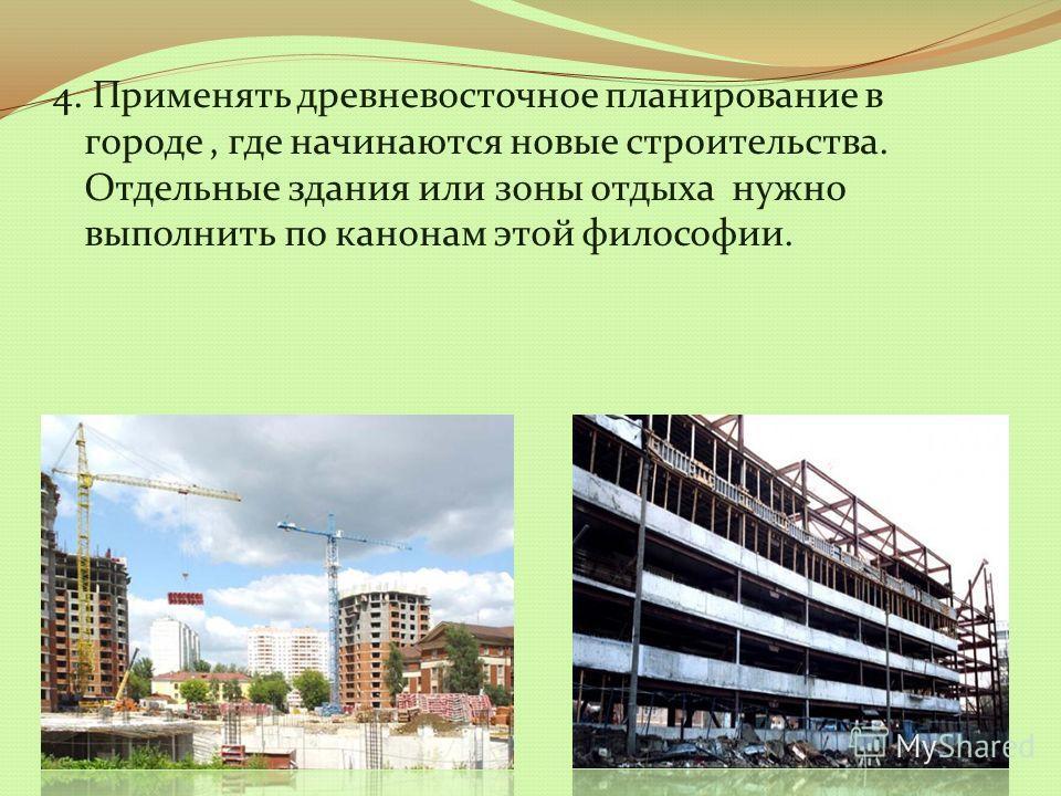 4. Применять древневосточное планирование в городе, где начинаются новые строительства. Отдельные здания или зоны отдыха нужно выполнить по канонам этой философии.