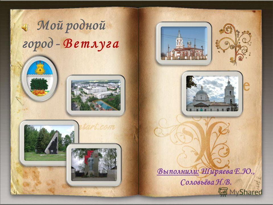 Выполнили: Ширяева Е.Ю., Соловьёва Н.В. Мой родной город - Ветлуга