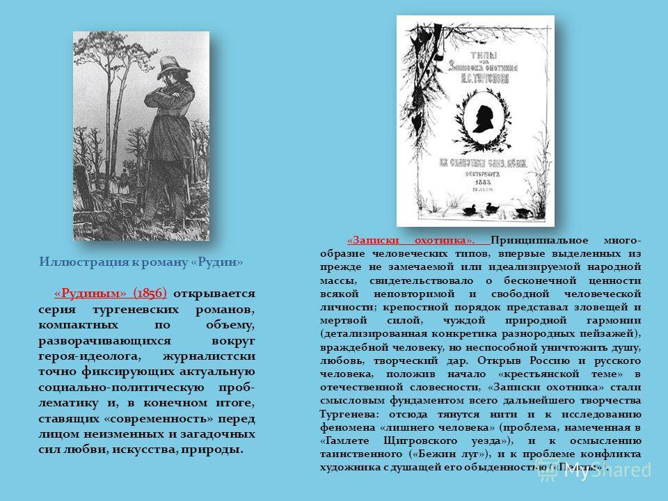 «Рудиным» (1856) открывается серия тургеневских романов, компактных по объему, разворачивающихся вокруг героя-идеолога, журналистски точно фиксирующих актуальную социально-политическую проб- лематику и, в конечном итоге, ставящих «современность» пере