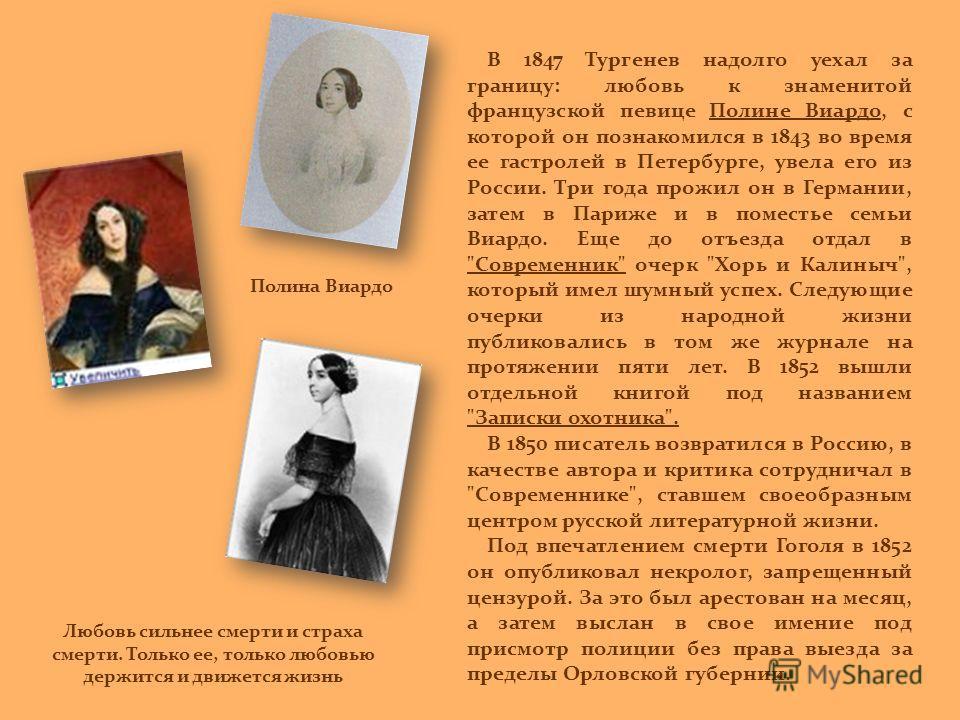 В 1847 Тургенев надолго уехал за границу: любовь к знаменитой французской певице Полине Виардо, с которой он познакомился в 1843 во время ее гастролей в Петербурге, увела его из России. Три года прожил он в Германии, затем в Париже и в поместье семьи