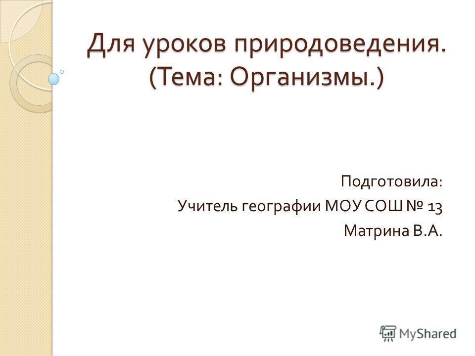 Для уроков природоведения. ( Тема : Организмы.) Подготовила : Учитель географии МОУ СОШ 13 Матрина В. А.