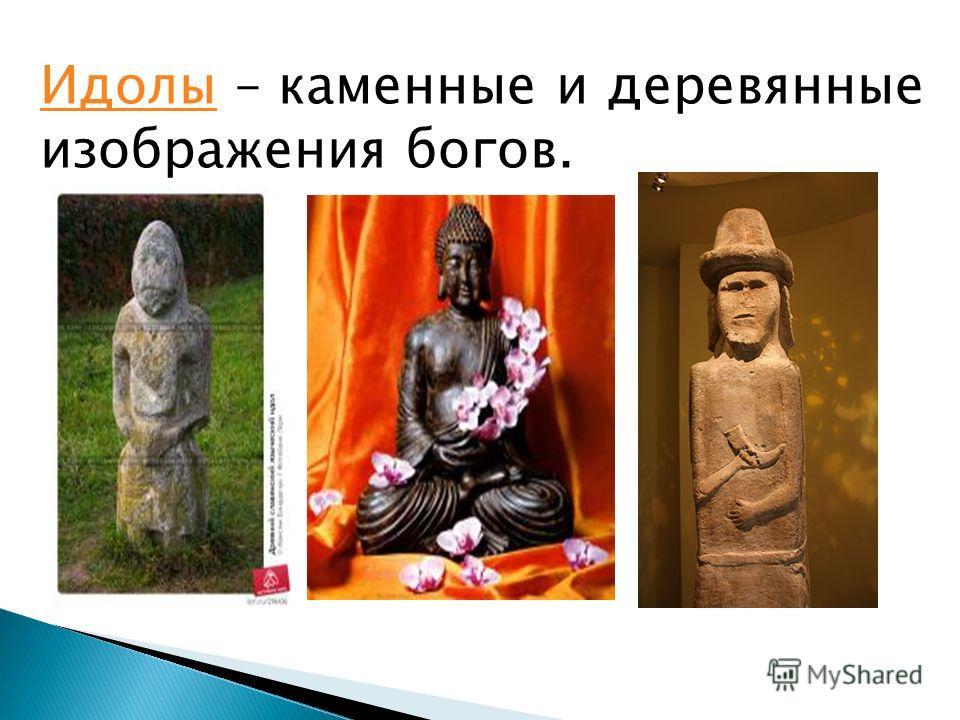 ИдолыИдолы – каменные и деревянные изображения богов.