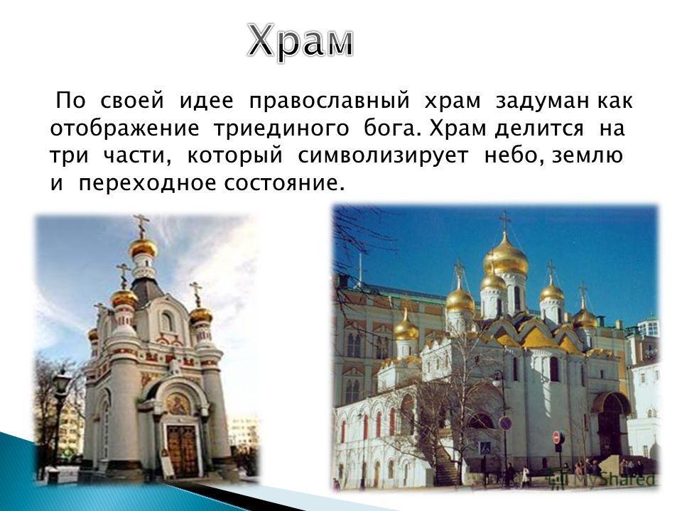 По своей идее православный храм задуман как отображение триединого бога. Храм делится на три части, который символизирует небо, землю и переходное состояние.