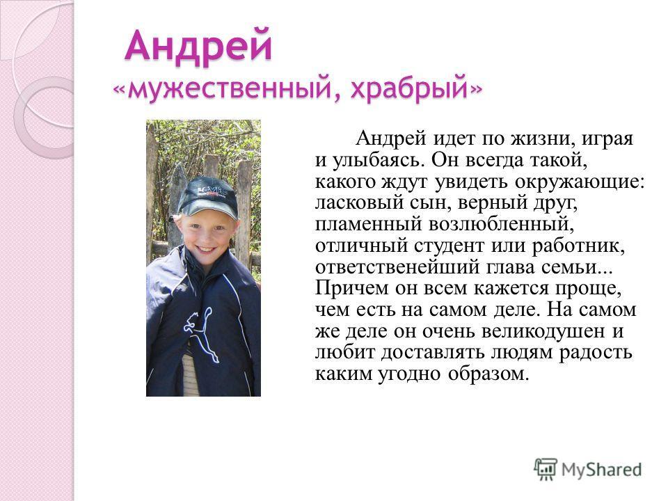 Андрей «мужественный, храбрый» Андрей «мужественный, храбрый» Андрей идет по жизни, играя и улыбаясь. Он всегда такой, какого ждут увидеть окружающие: ласковый сын, верный друг, пламенный возлюбленный, отличный студент или работник, ответственейший г