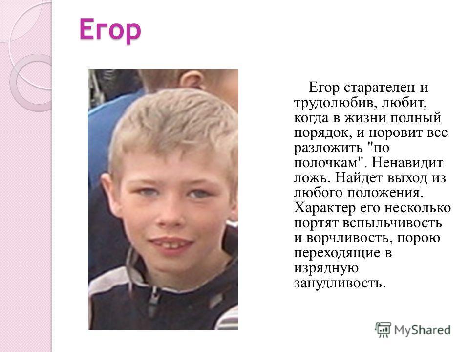 Егор Егор старателен и трудолюбив, любит, когда в жизни полный порядок, и норовит все разложить